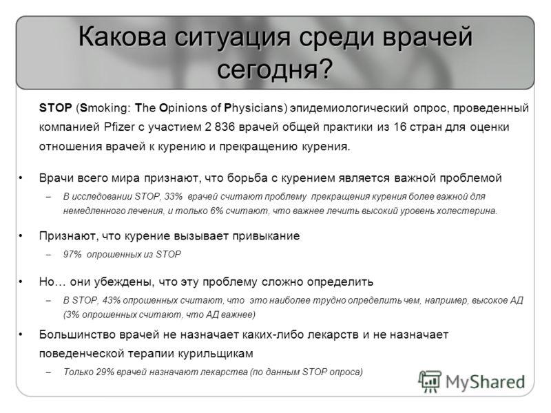 Какова ситуация среди врачей сегодня? STOP (Smoking: The Opinions of Physicians) эпидемиологический опрос, проведенный компанией Pfizer с участием 2 836 врачей общей практики из 16 стран для оценки отношения врачей к курению и прекращению курения. Вр