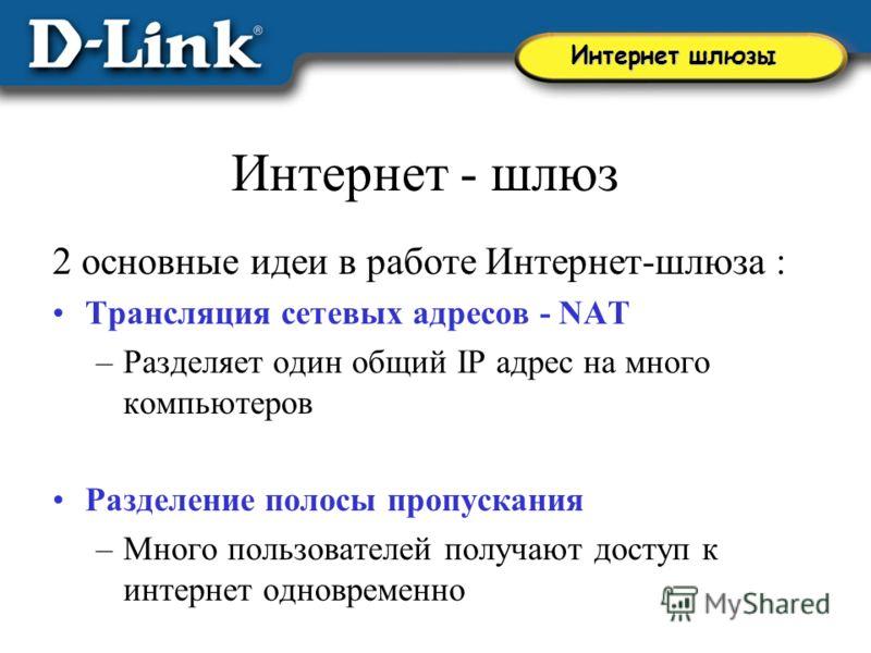 Интернет - шлюз 2 основные идеи в работе Интернет-шлюза : Трансляция сетевых адресов - NAT –Разделяет один общий IP адрес на много компьютеров Разделение полосы пропускания –Много пользователей получают доступ к интернет одновременно Интернет шлюзы
