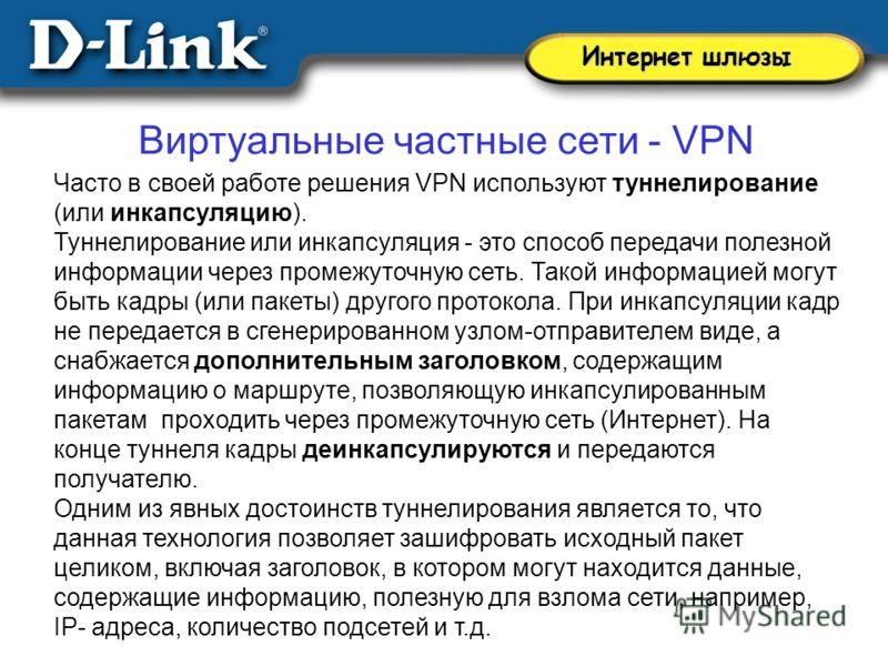 Виртуальные частные сети - VPN Часто в своей работе решения VPN используют туннелирование (или инкапсуляцию). Туннелирование или инкапсуляция - это способ передачи полезной информации через промежуточную сеть. Такой информацией могут быть кадры (или