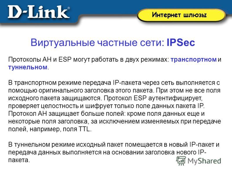 Виртуальные частные сети: IPSec Протоколы AH и ESP могут работать в двух режимах: транспортном и туннельном. В транспортном режиме передача IP-пакета через сеть выполняется с помощью оригинального заголовка этого пакета. При этом не все поля исходног