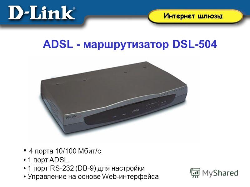 4 порта 10/100 Мбит/с 1 порт ADSL 1 порт RS-232 (DB-9) для настройки Управление на основе Web-интерфейса ADSL - маршрутизатор DSL-504 Интернет шлюзы