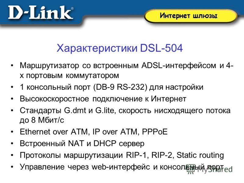 Характеристики DSL-504 Маршрутизатор со встроенным ADSL-интерфейсом и 4- х портовым коммутатором 1 консольный порт (DB-9 RS-232) для настройки Высокоскоростное подключение к Интернет Стандарты G.dmt и G.lite, скорость нисходящего потока до 8 Мбит/с E