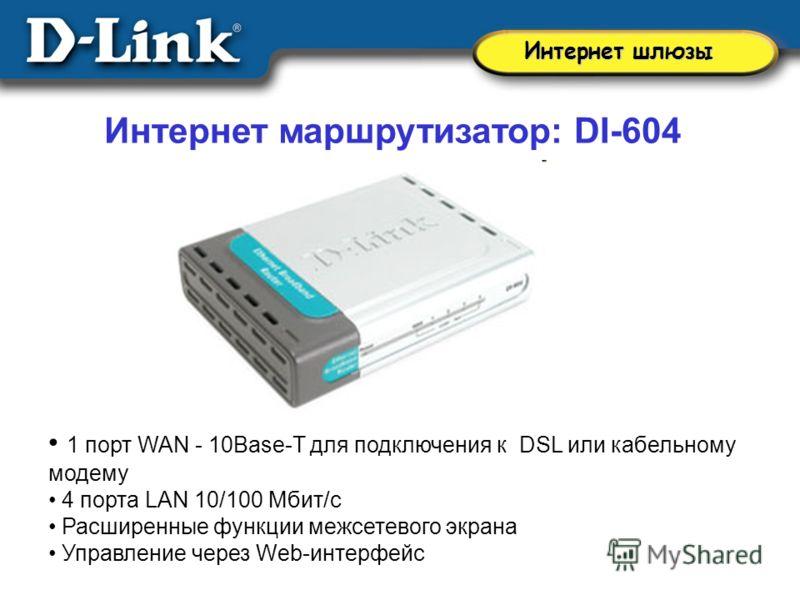 Интернет маршрутизатор: DI-604 1 порт WAN - 10Base-T для подключения к DSL или кабельному модему 4 порта LAN 10/100 Мбит/с Расширенные функции межсетевого экрана Управление через Web-интерфейс Интернет шлюзы