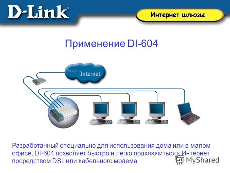 Применение DI-604 Разработанный специально для использования дома или в малом офисе, DI-604 позволяет быстро и легко подключиться к Интернет посредством DSL или кабельного модема Интернет шлюзы