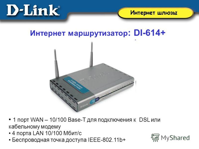Интернет маршрутизатор : DI-614+ 1 порт WAN – 10/100 Base-T для подключения к DSL или кабельному модему 4 порта LAN 10/100 Мбит/с Беспроводная точка доступа IEEE-802.11b+ Интернет шлюзы