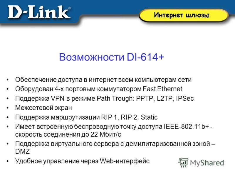 Возможности DI-614+ Обеспечение доступа в интернет всем компьютерам сети Оборудован 4-х портовым коммутатором Fast Ethernet Поддержка VPN в режиме Path Trough: PPTP, L2TP, IPSec Межсетевой экран Поддержка маршрутизации RIP 1, RIP 2, Static Имеет встр