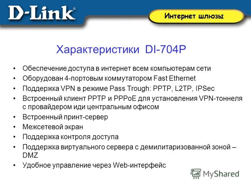 Характеристики DI-704P Обеспечение доступа в интернет всем компьютерам сети Оборудован 4-портовым коммутатором Fast Ethernet Поддержка VPN в режиме Pass Trough: PPTP, L2TP, IPSec Встроенный клиент PPTP и PPPoE для установления VPN-тоннеля с провайдер