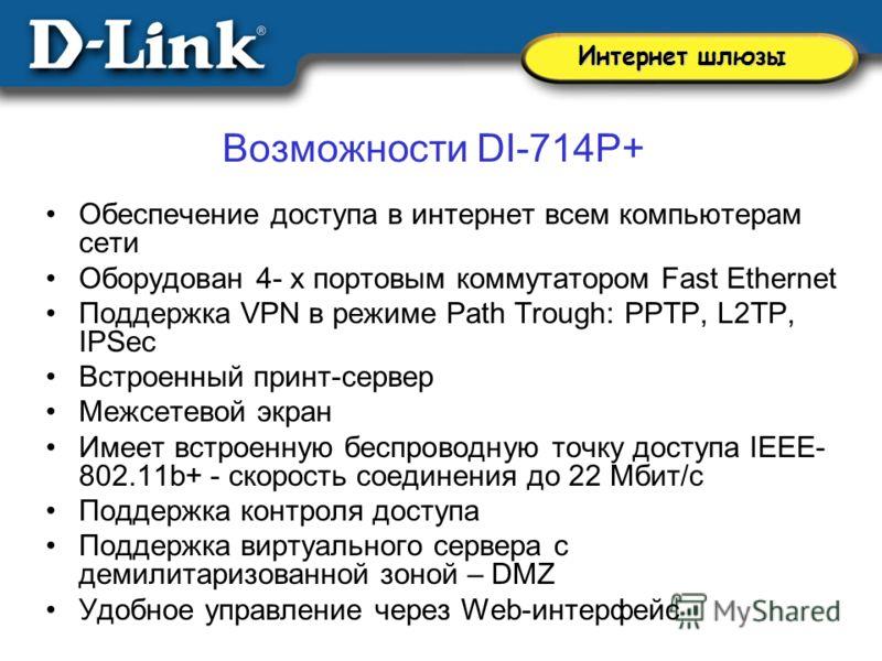 Возможности DI-714P+ Обеспечение доступа в интернет всем компьютерам сети Оборудован 4- х портовым коммутатором Fast Ethernet Поддержка VPN в режиме Path Trough: PPTP, L2TP, IPSec Встроенный принт-сервер Межсетевой экран Имеет встроенную беспроводную