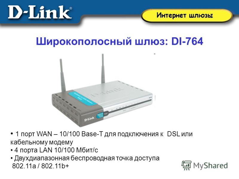 Широкополосный шлюз: DI-764 1 порт WAN – 10/100 Base-T для подключения к DSL или кабельному модему 4 порта LAN 10/100 Мбит/с Двухдиапазонная беспроводная точка доступа 802.11a / 802.11b+ Интернет шлюзы