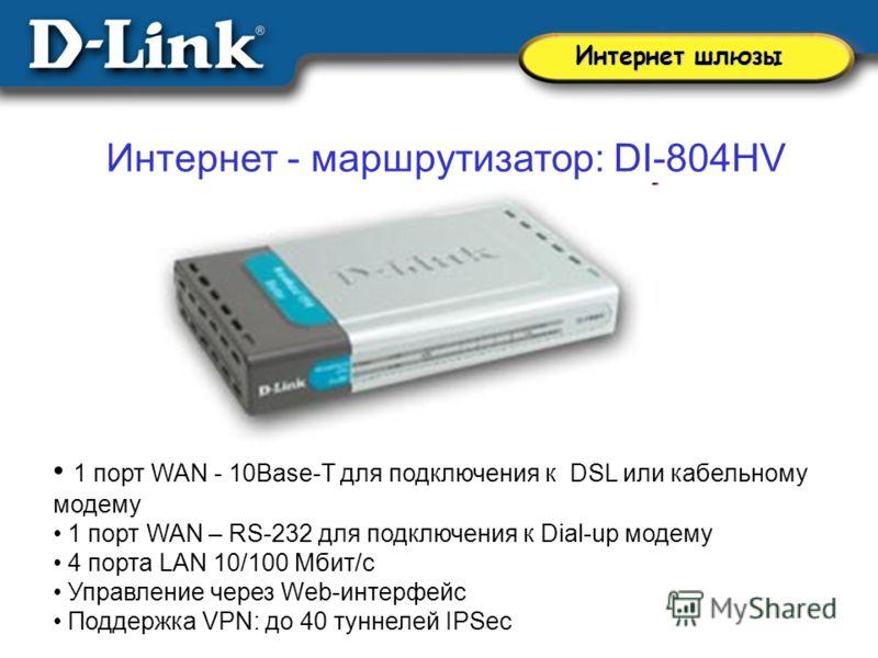 Интернет - маршрутизатор: DI-804HV 1 порт WAN - 10Base-T для подключения к DSL или кабельному модему 1 порт WAN – RS-232 для подключения к Dial-up модему 4 порта LAN 10/100 Мбит/с Управление через Web-интерфейс Поддержка VPN: до 40 туннелей IPSec Инт