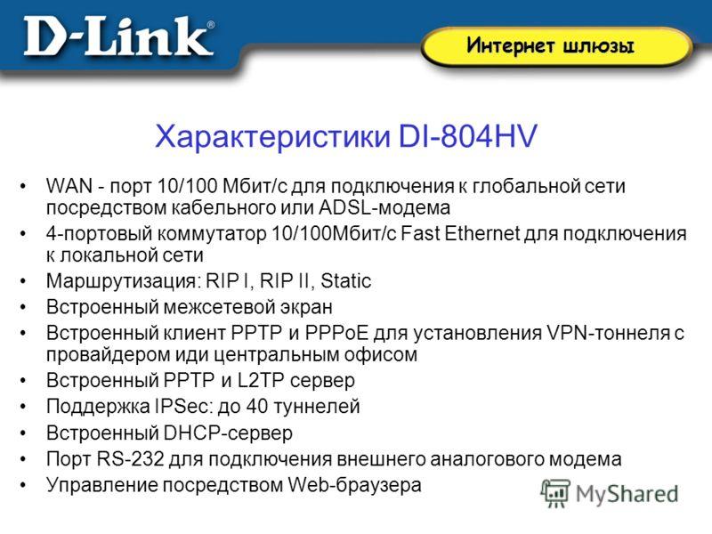 Характеристики DI-804HV WAN - порт 10/100 Мбит/с для подключения к глобальной сети посредством кабельного или ADSL-модема 4-портовый коммутатор 10/100Мбит/с Fast Ethernet для подключения к локальной сети Маршрутизация: RIP I, RIP II, Static Встроенны