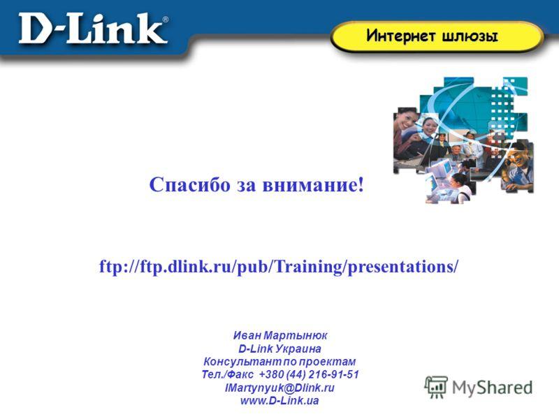 Спасибо за внимание! ftp://ftp.dlink.ru/pub/Training/presentations/ Иван Мартынюк D-Link Украина Консультант по проектам Тел./Факс +380 (44) 216-91-51 IMartynyuk@Dlink.ru www.D-Link.ua