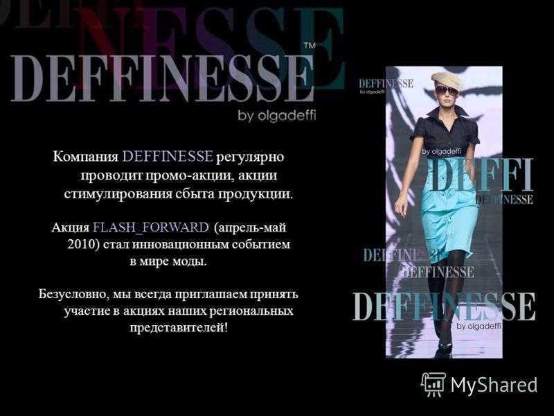 Компания DEFFINESSE регулярно проводит промо-акции, акции стимулирования сбыта продукции. Акция FLASH_FORWARD (апрель-май 2010) стал инновационным событием в мире моды. Безусловно, мы всегда приглашаем принять участие в акциях наших региональных пред