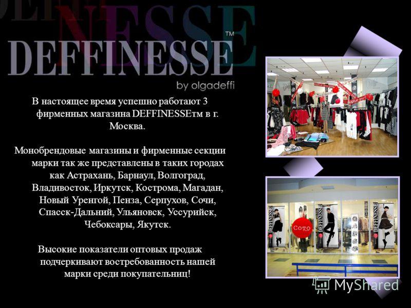В настоящее время успешно работают 3 фирменных магазина DEFFINESSEтм в г. Москва. Монобрендовые магазины и фирменные секции марки так же представлены в таких городах как Астрахань, Барнаул, Волгоград, Владивосток, Иркутск, Кострома, Магадан, Новый Ур