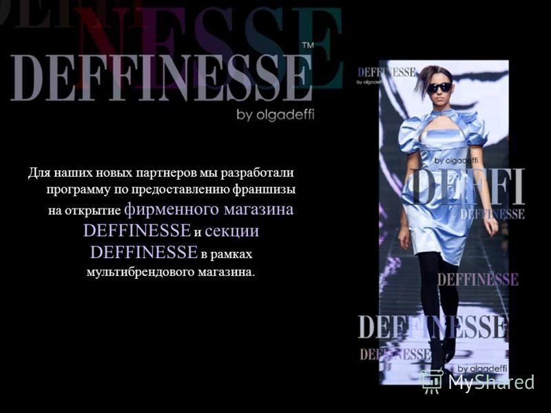 Для наших новых партнеров мы разработали программу по предоставлению франшизы на открытие фирменного магазина DEFFINESSE и секции DEFFINESSE в рамках мультибрендового магазина.