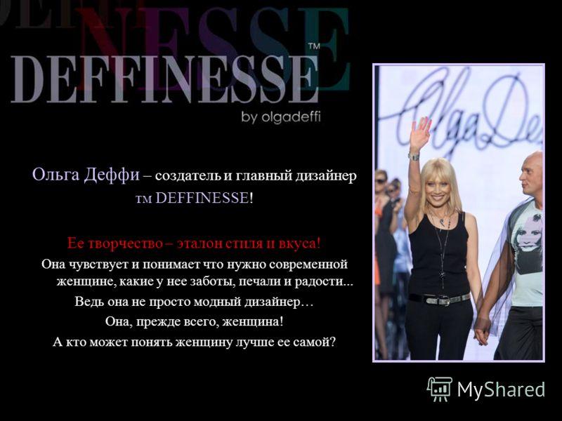 Ольга Деффи – создатель и главный дизайнер тм DEFFINESSE! Ее творчество – эталон стиля и вкуса! Она чувствует и понимает что нужно современной женщине, какие у нее заботы, печали и радости... Ведь она не просто модный дизайнер… Она, прежде всего, жен