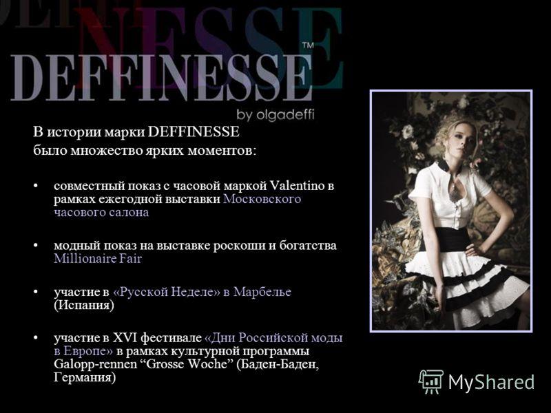 В истории марки DEFFINESSE было множество ярких моментов: совместный показ с часовой маркой Valentino в рамках ежегодной выставки Московского часового салона модный показ на выставке роскоши и богатства Millionaire Fair участие в «Русской Неделе» в М