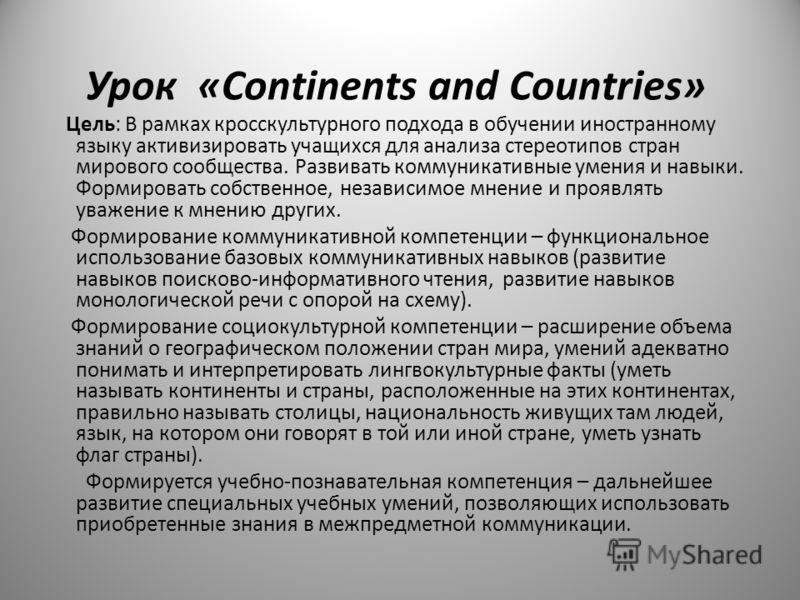 Урок «Continents and Countries» Цель: В рамках кросскультурного подхода в обучении иностранному языку активизировать учащихся для анализа стереотипов стран мирового сообщества. Развивать коммуникативные умения и навыки. Формировать собственное, незав