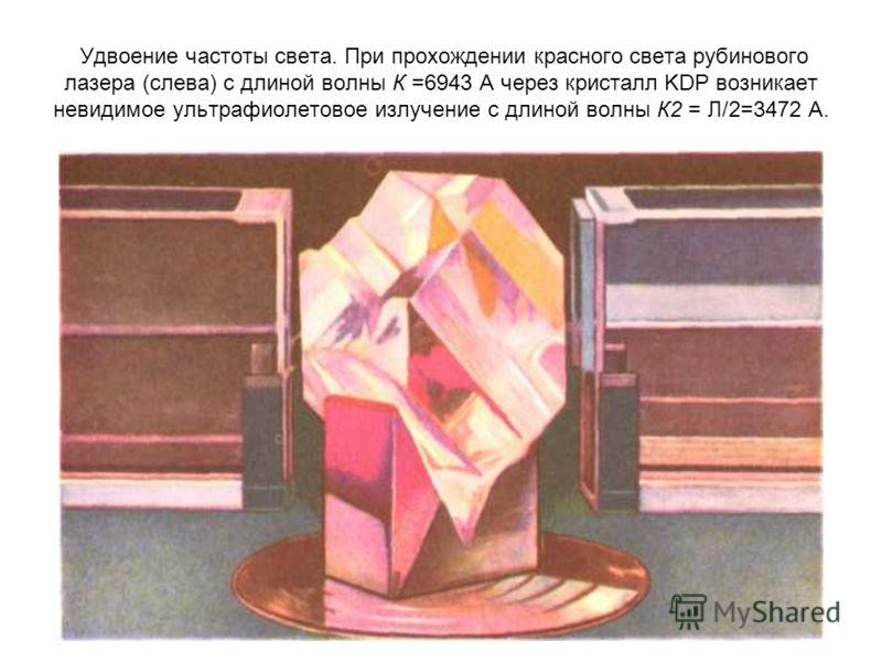 Удвоение частоты света. При прохождении красного света рубинового лазера (слева) с длиной волны К =6943 А через кристалл KDP возникает невидимое ультрафиолетовое излучение с длиной волны К2 = Л/2=3472 А.