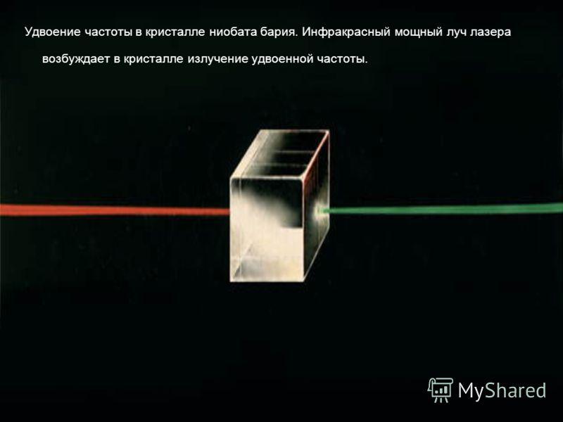 Удвоение частоты в кристалле ниобата бария. Инфракрасный мощный луч лазера возбуждает в кристалле излучение удвоенной частоты.