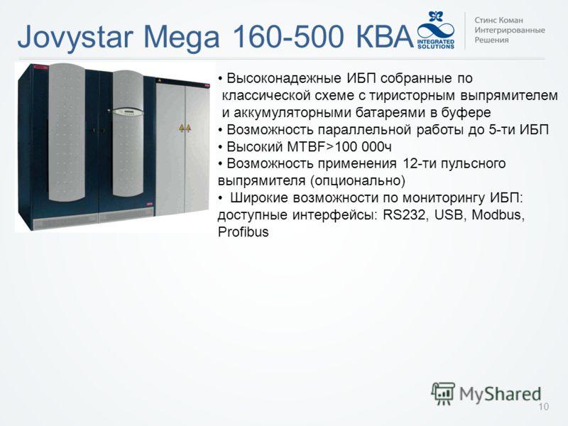 Jovystar Mega 160-500 КВА 10 Высоконадежные ИБП собранные по классической схеме с тиристорным выпрямителем и аккумуляторными батареями в буфере Возможность параллельной работы до 5-ти ИБП Высокий MTBF>100 000ч Возможность применения 12-ти пульсного в