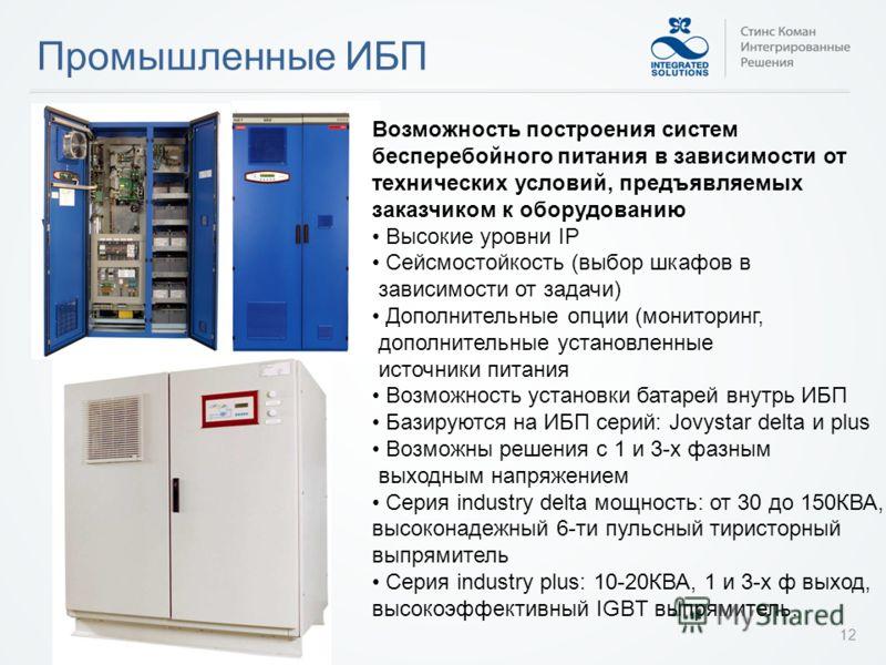 Промышленные ИБП 12 Возможность построения систем бесперебойного питания в зависимости от технических условий, предъявляемых заказчиком к оборудованию Высокие уровни IP Сейсмостойкость (выбор шкафов в зависимости от задачи) Дополнительные опции (мони