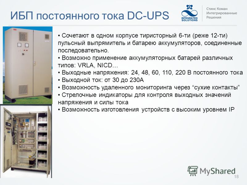 ИБП постоянного тока DC-UPS 18 Сочетают в одном корпусе тиристорный 6-ти (реже 12-ти) пульсный выпрямитель и батарею аккумуляторов, соединенные последовательно. Возможно применение аккумуляторных батарей различных типов: VRLA, NICD… Выходные напряжен