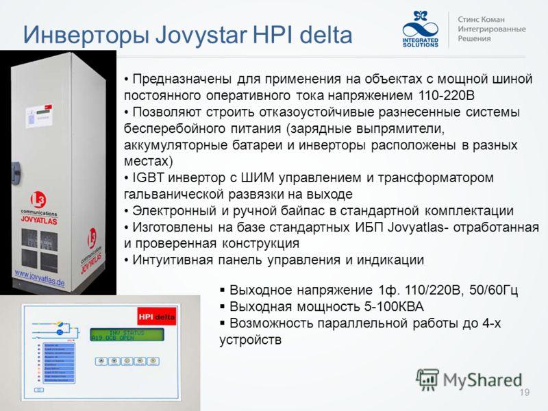 Инверторы Jovystar HPI delta 19 Предназначены для применения на объектах с мощной шиной постоянного оперативного тока напряжением 110-220В Позволяют строить отказоустойчивые разнесенные системы бесперебойного питания (зарядные выпрямители, аккумулято