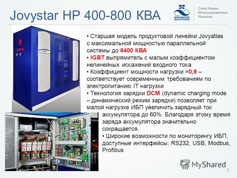 Jovystar HP 400-800 КВА 8 Старшая модель продуктовой линейки Jovyatlas с максимальной мощностью параллельной системы до 6400 КВА IGBT выпрямитель с малым коэффициентом нелинейных искажений входного тока Коэффициент мощности нагрузки =0,9 – соответств