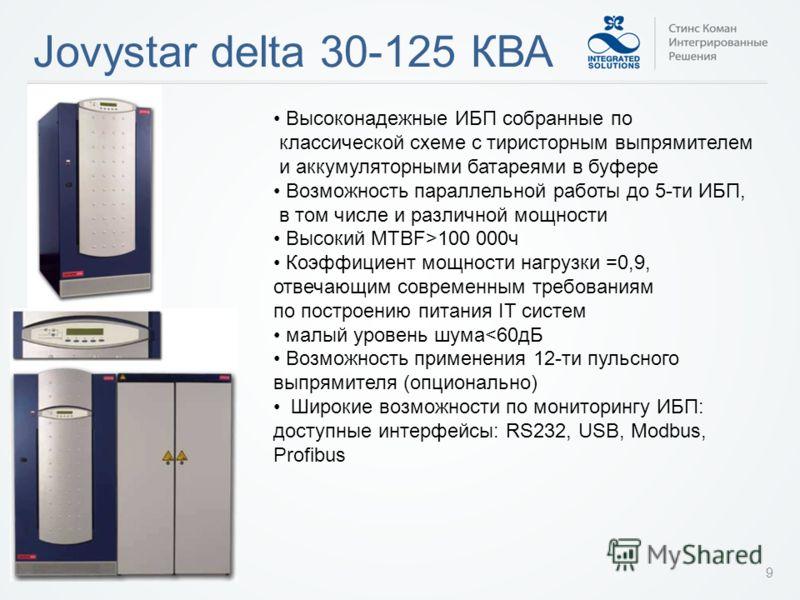 Jovystar delta 30-125 КВА 9 Высоконадежные ИБП собранные по классической схеме с тиристорным выпрямителем и аккумуляторными батареями в буфере Возможность параллельной работы до 5-ти ИБП, в том числе и различной мощности Высокий MTBF>100 000ч Коэффиц