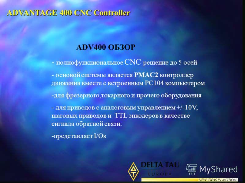 ADV400 ОБЗОР - полнофункциональное CNC решение до 5 осей - основой системы является PMAC2 контроллер движения вместе с встроенным PC104 компьютером -для фрезерного,токарного и прочего оборудования - для приводов с аналоговым управлением +/-10V, шагов
