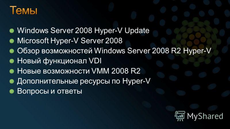 Windows Server 2008 Hyper-V Update Microsoft Hyper-V Server 2008 Обзор возможностей Windows Server 2008 R2 Hyper-V Новый функционал VDI Новые возможности VMM 2008 R2 Дополнительные ресурсы по Hyper-V Вопросы и ответы