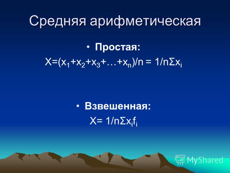 Средняя арифметическая Простая: X=(x 1 +x 2 +x 3 +…+x n )/n = 1/nΣx i Взвешенная: X= 1/nΣx i f i