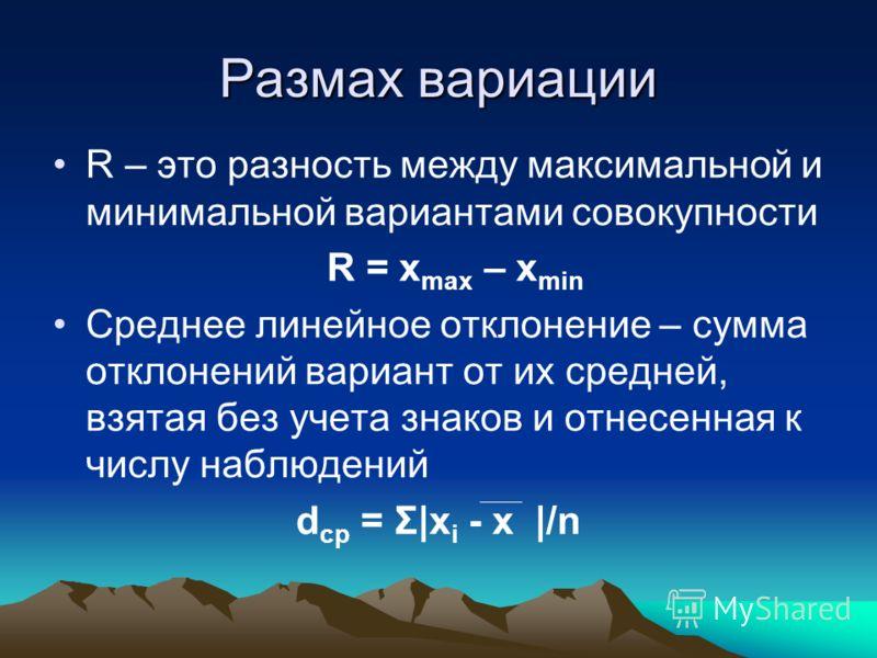 Размах вариации R – это разность между максимальной и минимальной вариантами совокупности R = x max – x min Среднее линейное отклонение – сумма отклонений вариант от их средней, взятая без учета знаков и отнесенная к числу наблюдений d ср = Σ|x i - x