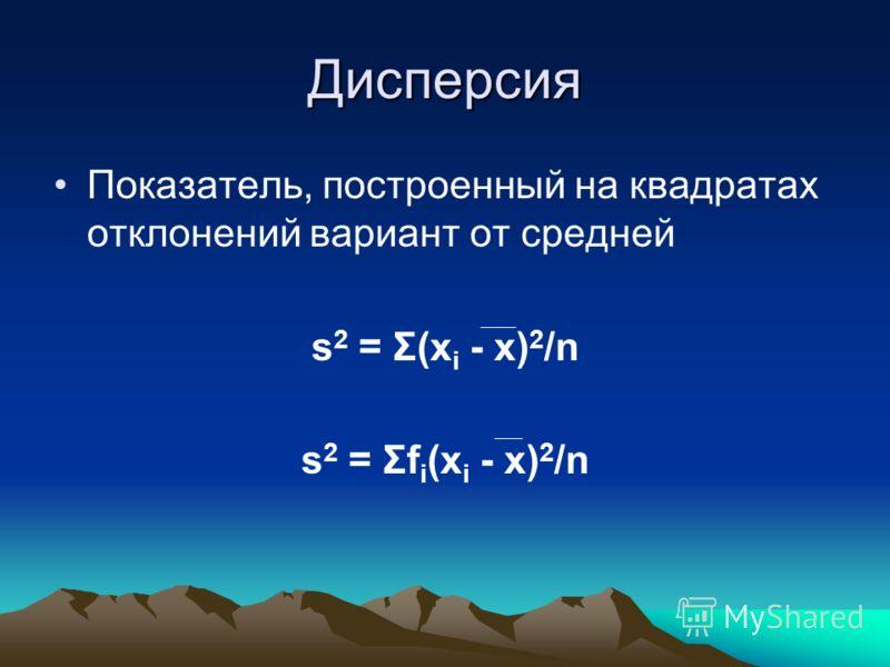 Дисперсия Показатель, построенный на квадратах отклонений вариант от средней s 2 = Σ(x i - x) 2 /n s 2 = Σf i (x i - x) 2 /n