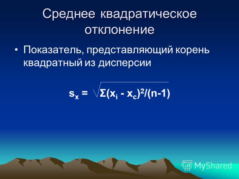 Среднее квадратическое отклонение Показатель, представляющий корень квадратный из дисперсии s x = Σ(x i - x с ) 2 /(n-1)