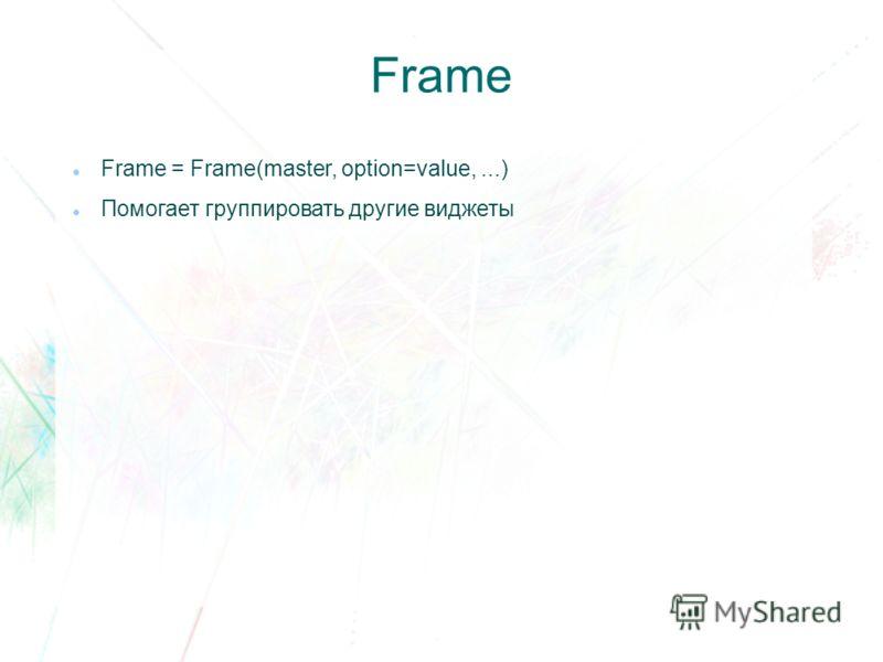 Frame Frame = Frame(master, option=value,...) Помогает группировать другие виджеты