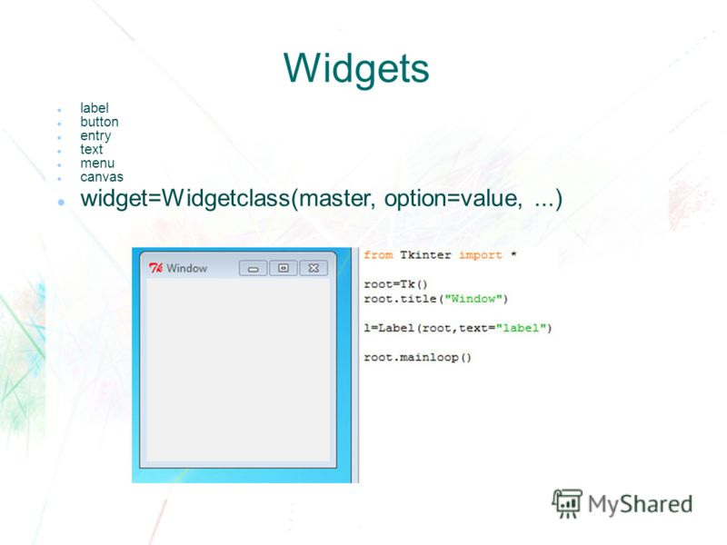 Widgets label button entry text menu canvas widget=Widgetclass(master, option=value,...)