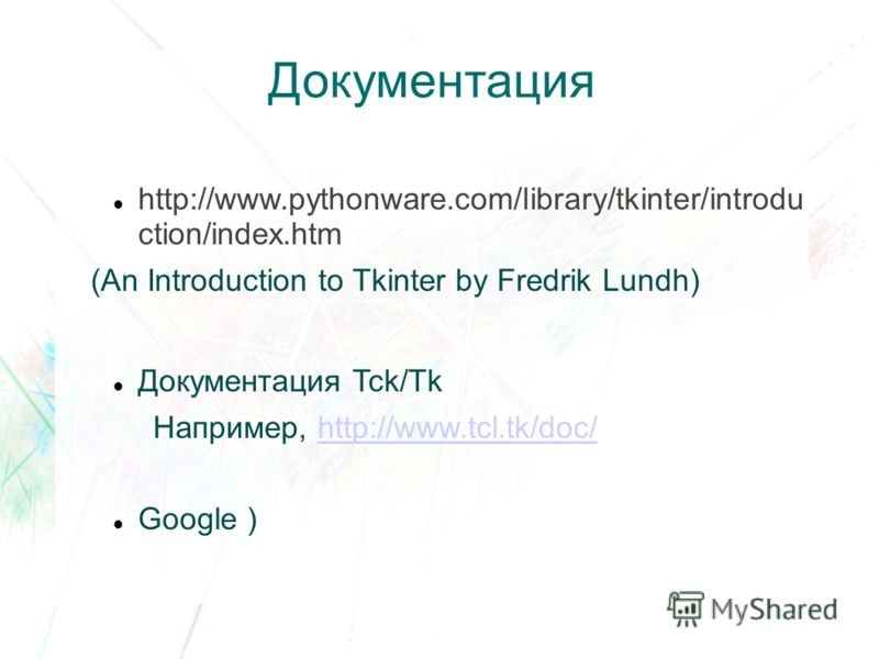 Документация http://www.pythonware.com/library/tkinter/introdu ction/index.htm (An Introduction to Tkinter by Fredrik Lundh) Документация Tck/Tk Например, http://www.tcl.tk/doc/http://www.tcl.tk/doc/ Google )