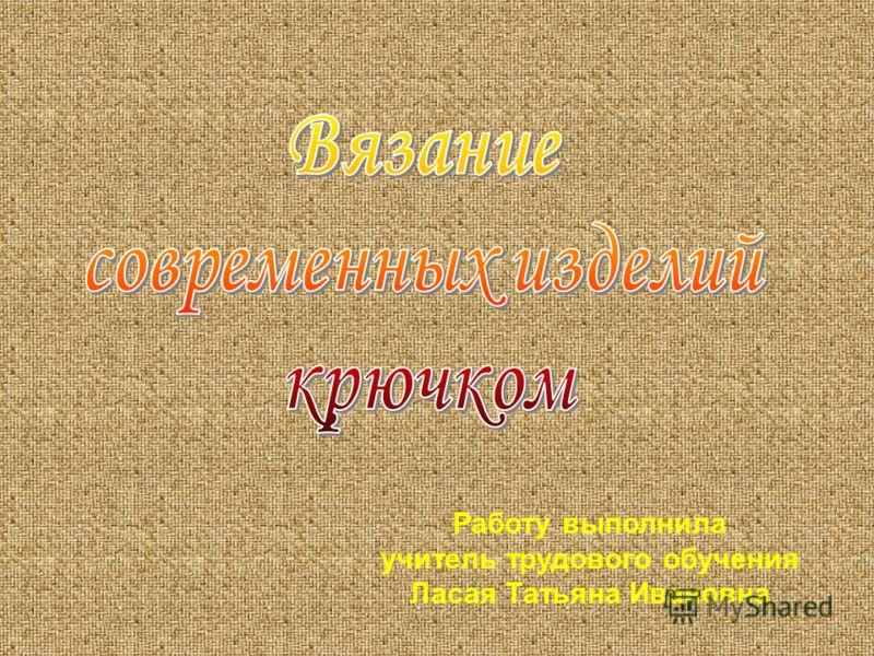 Работу выполнила учитель трудового обучения Ласая Татьяна Ивановна