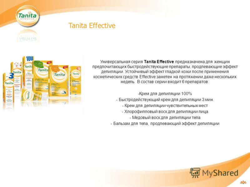 Tanita Effective Универсальная серия Tanita Effective предназначена для женщин предпочитающих быстродействующие препараты, продлевающие эффект депиляции. Устойчивый эффект гладкой кожи после применения косметических средств Effective заметен на протя