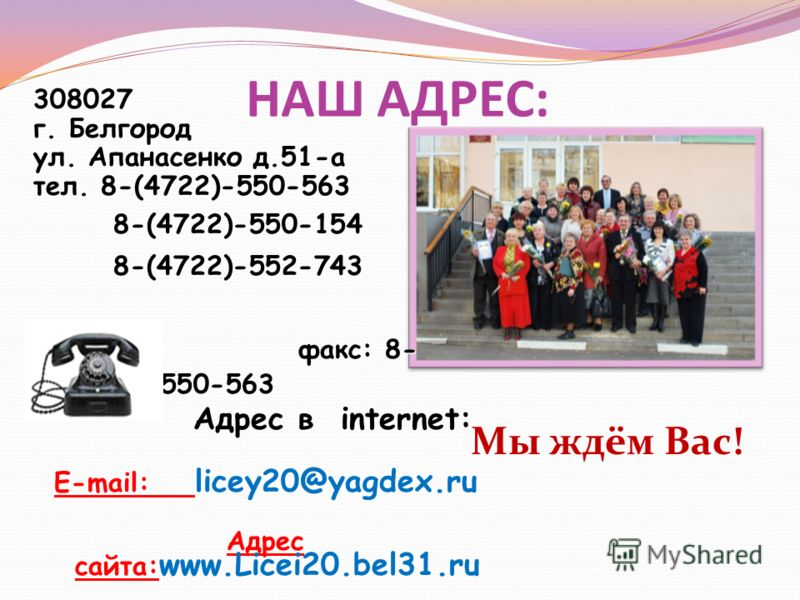 НАШ АДРЕС: 308027 г. Белгород ул. Апанасенко д.51-а тел. 8-(4722)-550-563 8-(4722)-550-1548-(4722)-552-743 факс: 8- (4722)-550-563 факс: 8- (4722)-550-563 Адрес в internet: E-mail: licey20@yagdex.ru Адрес сайта: www.Licei20.bel31.ru Мы ждём Вас!