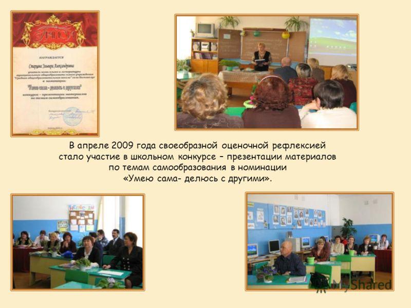 В апреле 2009 года своеобразной оценочной рефлексией стало участие в школьном конкурсе – презентации материалов по темам самообразования в номинации «Умею сама- делюсь с другими».