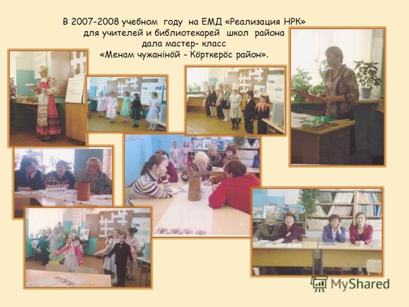 В 2007-2008 учебном году на ЕМД «Реализация НРК» для учителей и библиотекарей школ района дала мастер- класс «Менам чужанінöй - Кöрткерöс район».