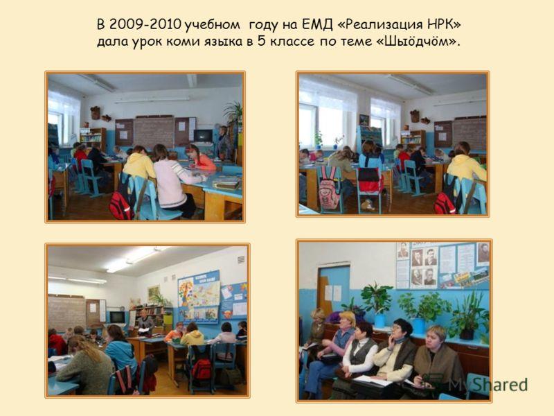 В 2009-2010 учебном году на ЕМД «Реализация НРК» дала урок коми языка в 5 классе по теме «Шыöдчöм».