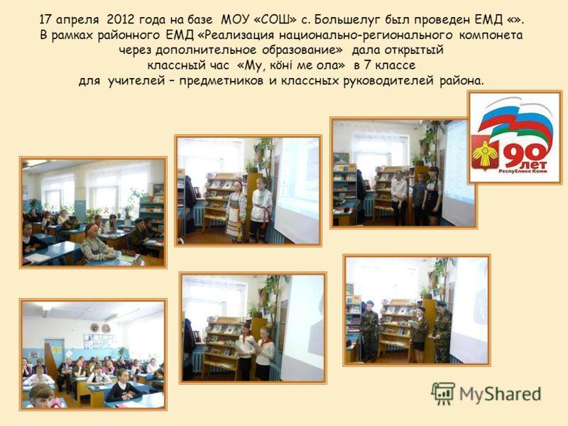17 апреля 2012 года на базе МОУ «СОШ» с. Большелуг был проведен ЕМД «». В рамках районного ЕМД «Реализация национально-регионального компонета через дополнительное образование» дала открытый классный час «Му, кöні ме ола» в 7 классе для учителей – пр