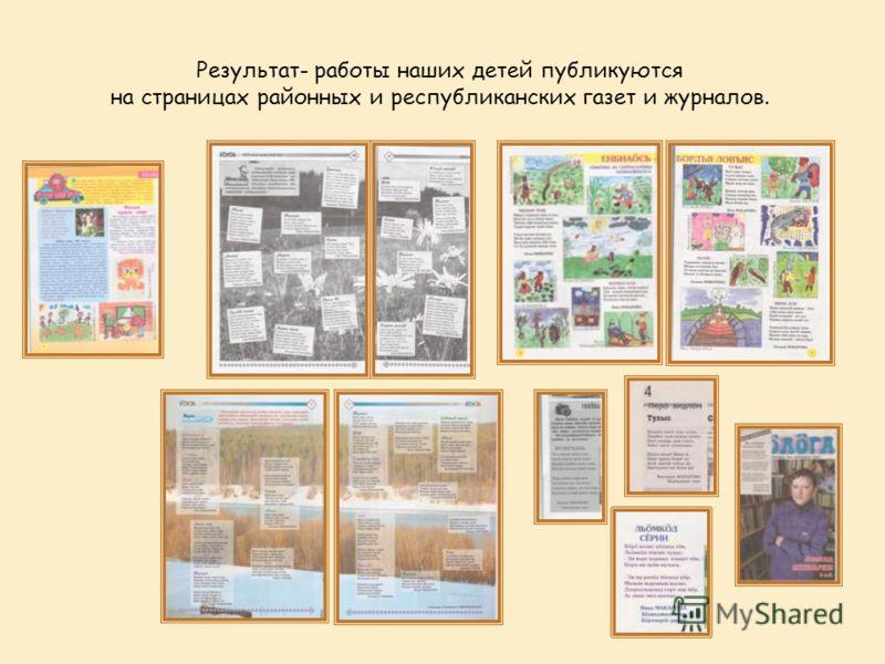 Результат- работы наших детей публикуются на страницах районных и республиканских газет и журналов.
