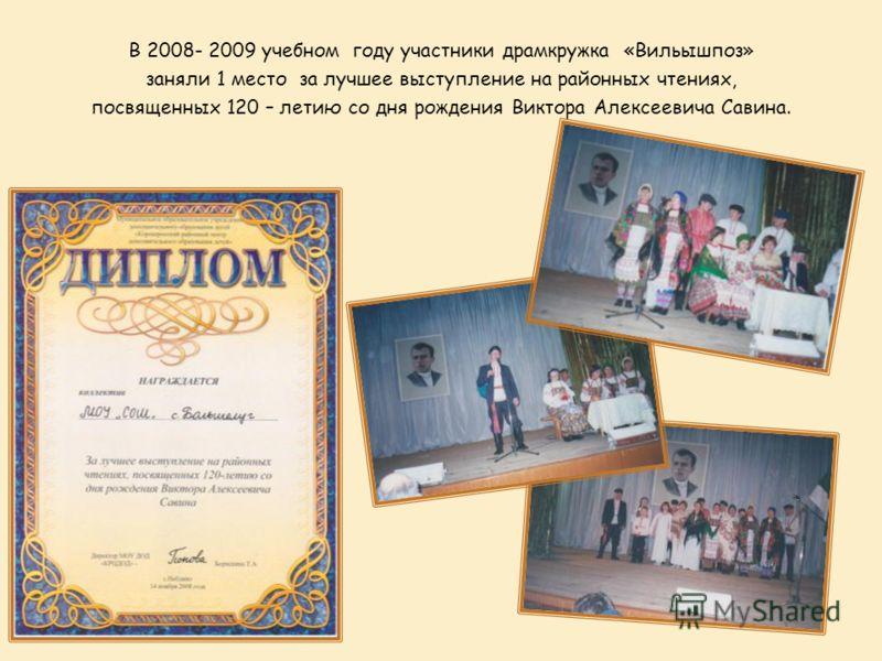 В 2008- 2009 учебном году участники драмкружка «Вильышпоз» заняли 1 место за лучшее выступление на районных чтениях, посвященных 120 – летию со дня рождения Виктора Алексеевича Савина.
