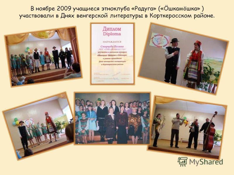 В ноябре 2009 учащиеся этноклуба «Радуга» («Öшкамöшка» ) участвовали в Днях венгерской литературы в Корткеросском районе.