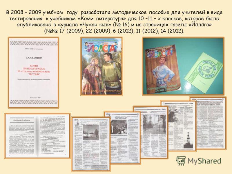 В 2008 – 2009 учебном году разработала методическое пособие для учителей в виде тестирования к учебникам «Коми литература» для 10 –11 – х классов, которое было опубликовано в журнале «Чужан кыв» ( 16) и на страницах газеты «Йöлöга» ( 17 (2009), 22 (2